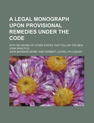 A Legal Monograph Upon Provisional Remedies Under the Code; With Decisions of Other States That Follow the New York Practice