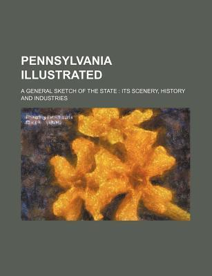 Pennsylvania Illustrated; A General Sketch of the State Its Scenery, History and Industries