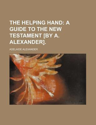 The Helping Hand; A Guide to the New Testament [By A. Alexander].