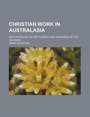 Christian Work in Australasia; With Notes on the Settlement and Progress of the Colonies