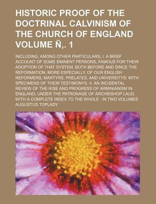 Historic Proof of the Doctrinal Calvinism of the Church of England; Including, Among Other Particulars, I. a Brief Account of Some Eminent Persons, Famous for Their Adoption of That System, Both Before and Since the Volume N . 1