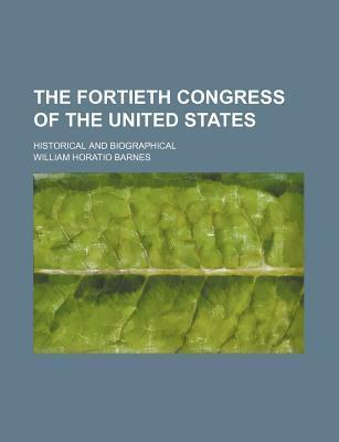 The Fortieth Congress of the United States; Historical and Biographical