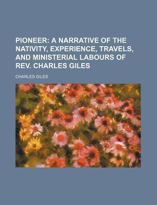 Pioneer; A Narrative of the Nativity, Experience, Travels, and Ministerial Labours of REV. Charles Giles