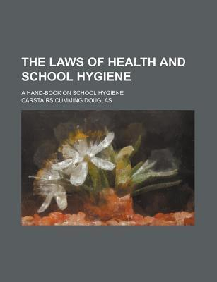 The Laws of Health and School Hygiene; A Hand-Book on School Hygiene