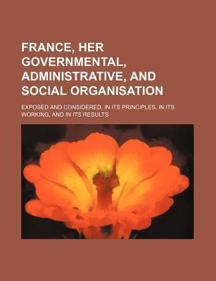 France, Her Governmental, Administrative, and Social Organisation; Exposed and Considered, in Its Principles, in Its Working, and in Its Results