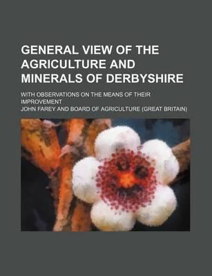 General View of the Agriculture and Minerals of Derbyshire; With Observations on the Means of Their Improvement