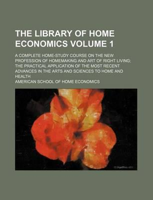 The Library of Home Economics; A Complete Home-Study Course on the New Profession of Homemaking and Art of Right Living the Practical Application of the Most Recent Advances in the Arts and Sciences to Home and Health Volume 1