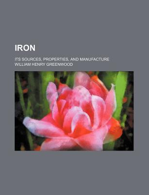 Iron; Its Sources, Properties, and Manufacture