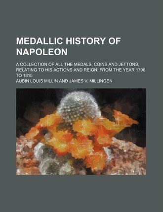 Medallic History of Napoleon; A Collection of All the Medals, Coins and Jettons, Relating to His Actions and Reign. from the Year 1796 to 1815