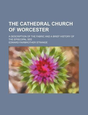 The Cathedral Church of Worcester; A Description of the Fabric and a Brief History of the Episcopal See