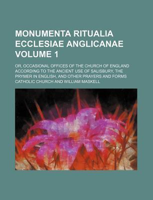 Monumenta Ritualia Ecclesiae Anglicanae; Or, Occasional Offices of the Church of England According to the Ancient Use of Salisbury, the Prymer in English, and Other Prayers and Forms Volume 1