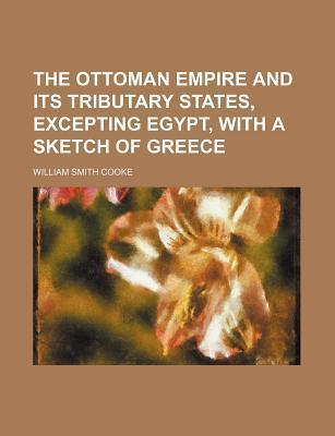 The Ottoman Empire and Its Tributary States, Excepting Egypt, with a Sketch of Greece