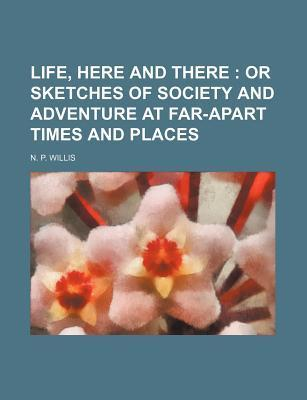 Life, Here and There; Or Sketches of Society and Adventure at Far-Apart Times and Places