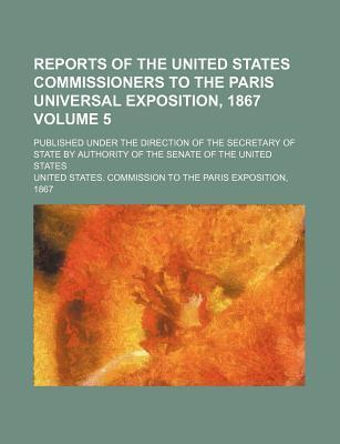 Reports of the United States Commissioners to the Paris Universal Exposition, 1867; Published Under the Direction of the Secretary of State by Authori