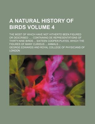 A Natural History of Birds; The Most of Which Have Not Hitherto Been Figured or Described Containing de Representations of Thirty-Nine Birds Sixteen Cooper-Plates, Which the Figures of Many Curious Anmals Volume 4