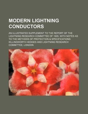 Modern Lightning Conductors; An Illustrated Supplement to the Report of the Lightning Research Committee of 1905, with Notes as to the Methods of Protection & Specifications