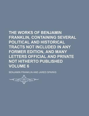 The Works of Benjamin Franklin, Containing Several Political and Historical Tracts Not Included in Any Former Edition, and Many Letters Official and Private Not Hitherto Published Volume 6