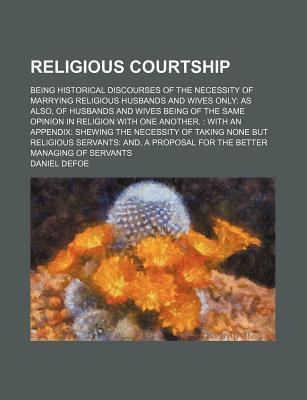Religious Courtship; Being Historical Discourses of the Necessity of Marrying Religious Husbands and Wives Only as Also, of Husbands and Wives Being of the Same Opinion in Religion with One Another. with an Appendix Shewing the Necessity