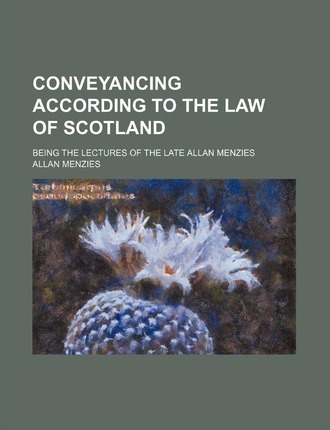Conveyancing According to the Law of Scotland; Being the Lectures of the Late Allan Menzies