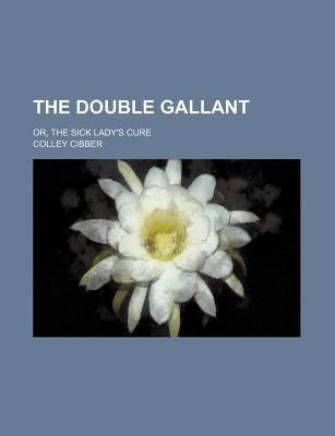 The Double Gallant; Or, the Sick Lady's Cure