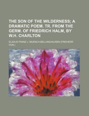The Son of the Wilderness; A Dramatic Poem. Tr. from the Germ. of Friedrich Halm, by W.H. Charlton
