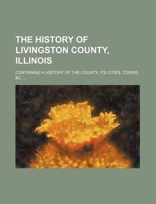 The History of Livingston County, Illinois; Containing a History of the County, Its Cities, Towns, &C.