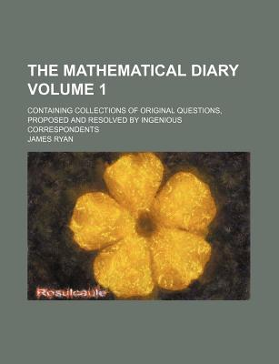 The Mathematical Diary; Containing Collections of Original Questions, Proposed and Resolved by Ingenious Correspondents Volume 1