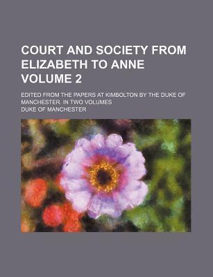Court and Society from Elizabeth to Anne; Edited from the Papers at Kimbolton by the Duke of Manchester. in Two Volumes Volume 2