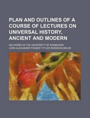 Plan and Outlines of a Course of Lectures on Universal History, Ancient and Modern; Delivered in the University of Edinburgh