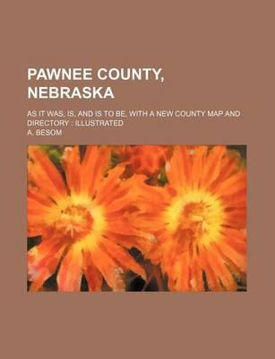 Pawnee County, Nebraska; As It Was, Is, and Is to Be, with a New County Map and Directory Illustrated