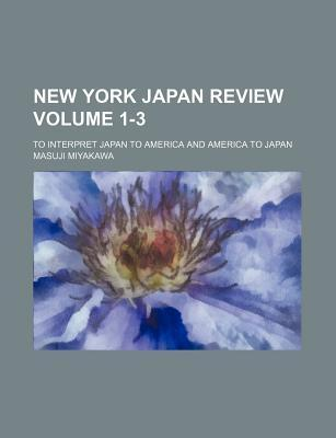 New York Japan Review; To Interpret Japan to America and America to Japan Volume 1-3