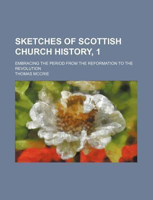 Sketches of Scottish Church History, 1; Embracing the Period from the Reformation to the Revolution