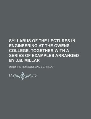 Syllabus of the Lectures in Engineering at the Owens College. Together with a Series of Examples Arranged by J.B. Millar