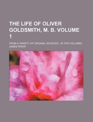 The Life of Oliver Goldsmith, M. B; From a Variety of Original Sources in Two Volumes Volume 1