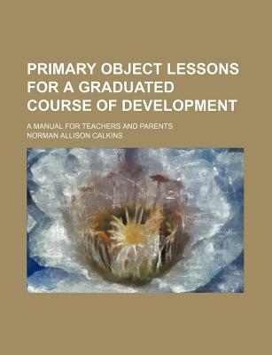 Primary Object Lessons for a Graduated Course of Development; A Manual for Teachers and Parents