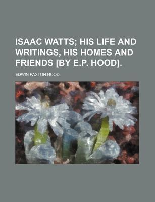 Isaac Watts; His Life and Writings, His Homes and Friends [By E.P. Hood].