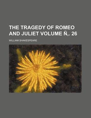 The Tragedy of Romeo and Juliet Volume N . 26