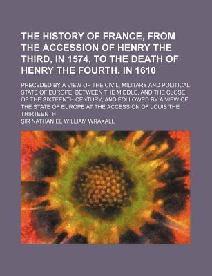 The History of France, from the Accession of Henry the Third, in 1574, to the Death of Henry the Fourth, in 1610; Preceded by a View of the Civil, Military and Political State of Europe, Between the Middle, and the Close of the Sixteenth
