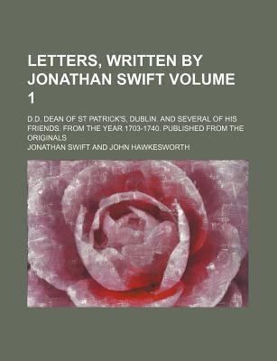 Letters, Written by Jonathan Swift; D.D. Dean of St Patrick's, Dublin. and Several of His Friends. from the Year 1703-1740. Published from the Originals Volume 1