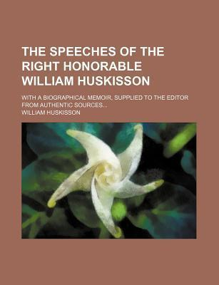 The Speeches of the Right Honorable William Huskisson; With a Biographical Memoir, Supplied to the Editor from Authentic Sources