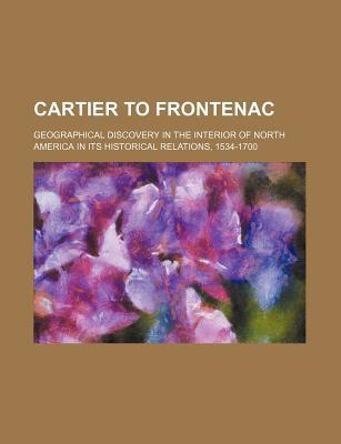 Cartier to Frontenac; Geographical Discovery in the Interior of North America in Its Historical Relations, 1534-1700