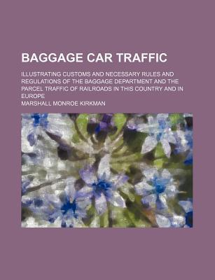 Baggage Car Traffic; Illustrating Customs and Necessary Rules and Regulations of the Baggage Department and the Parcel Traffic of Railroads in This Country and in Europe