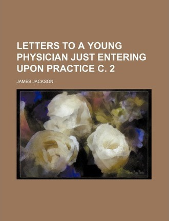Letters to a Young Physician Just Entering Upon Practice C. 2