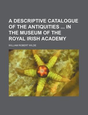 A Descriptive Catalogue of the Antiquities in the Museum of the Royal Irish Academy