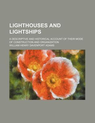 Lighthouses and Lightships; A Descriptive and Historical Account of Their Mode of Construction and Organization