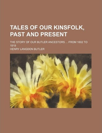 Tales of Our Kinsfolk, Past and Present; The Story of Our Butler Ancestors from 1602 to 1919