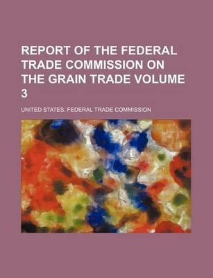 Report of the Federal Trade Commission on the Grain Trade Volume 3