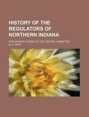 History of the Regulators of Northern Indiana; Published by Order of the Central Committee