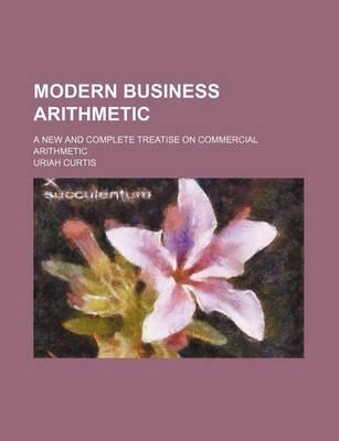 Modern Business Arithmetic; A New and Complete Treatise on Commercial Arithmetic