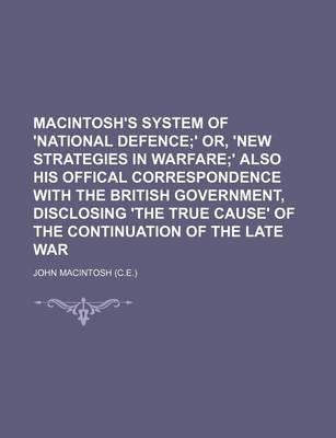 Macintosh's System of 'National Defence; ' Or, 'New Strategies in Warfare' Also His Offical Correspondence with the British Government, Disclosing 'The True Cause' of the Continuation of the Late War